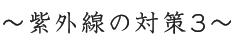 〜紫外線の対策3〜