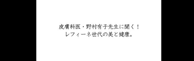 皮膚科医・野村有子先生に聞く!レフィーネ世代の美と健康。