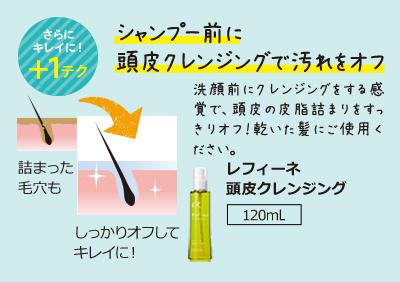 シャンプー前に頭皮クレンジングで汚れをオフ 洗顔前にクレンジングをする感覚で、頭皮の皮脂詰まりをすっきりオフ!乾いた髪にご使用ください。レフィーネ頭皮クレンジング120ml