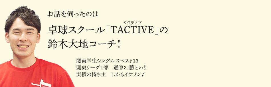 お話を伺ったのは卓球スクール「TACTIVE(タクティブ)」の鈴木大地コーチ! 関東学生シングルスベスト16 関東リーグ1部 通算21勝という 実績の持ち主 しかもイケメン♪