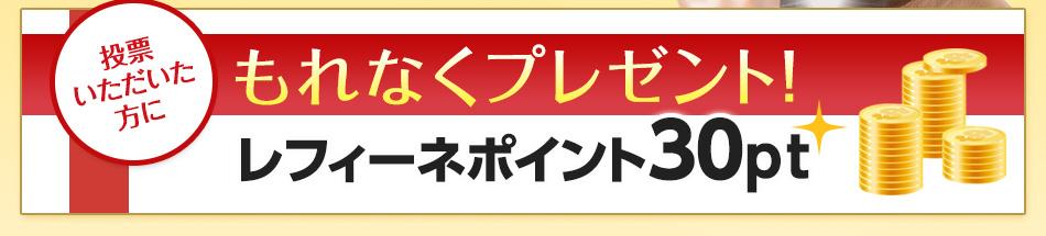 投票いただいた方に、もれなくレフィーネポイント30円分プレゼント!
