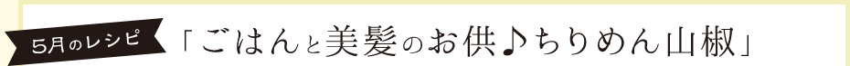 5月のレシピ「ごはんと美髪のお供♪ちりめん山椒」