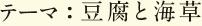 テーマ:豆腐と海草