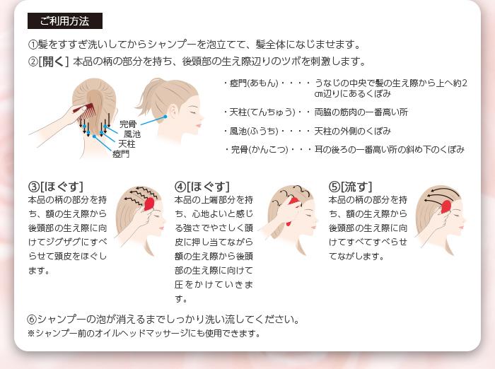 ご利用方法 1髪をすすぎ洗いしてからシャンプーを泡立てて、髪全体になじませます。2[開く] 本品の柄の部分を持ち、後頭部の生え際辺りのツボを刺激します。3[ほぐす]本品の柄の部分を持ち、額の生え際から後頭部の生え際に向けてジグザグにすべらせて頭皮をほぐします。4[ほぐす]本品の上端部分を持ち、心地よいと感じる強さでやさしく頭皮に押し当てながら額の生え際から後頭部の生え際に向けて圧をかけていきます。5[流す]本品の柄の部分を持ち、額の生え際から後頭部の生え際に向けてすべてすべらせてながします。6シャンプーの泡が消えるまでしっかり洗い流してください。※シャンプー前のオイルヘッドマッサージにも使用できます。
