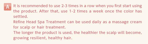 使い始めは2~3回程度続けて、その後、色が定着しましたら 1週間に1~2回の割合で、ご使用ください。