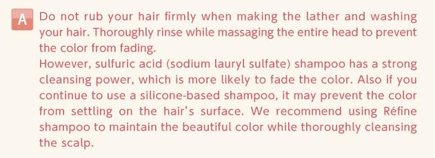 シャンプーをよく泡立ててから、髪をごしごしとこすらず洗髪し、頭全体をよく揉みほぐすようにして、すすぎをしっかり行うと、色落ちが抑えられます。