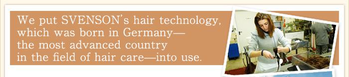 毛髪分野の先進国ドイツで生まれたスヴェンソンの25年の毛髪技術をカタチにしました。