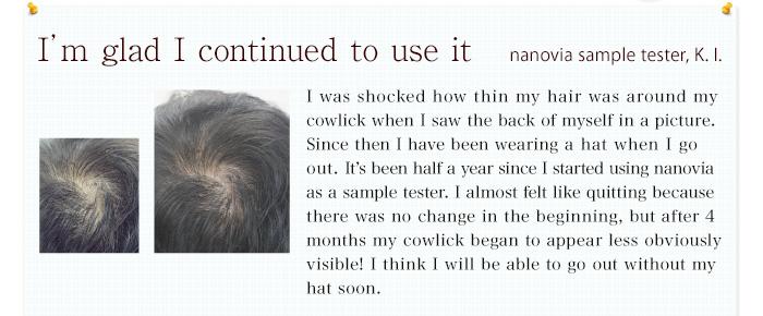 続けてよかったと感じています。写真で自分の後ろ姿を見た時、つむじの薄さに愕然として、外出時は帽子を被っていました。ナノビアのモニターをやってみて半年。最初は変化がなく挫折しそうになったのですが、4ヶ月が過ぎたころからつむじが明らかに目立たなくなってきました!そろそろ帽子なしでも出かけられそうです。