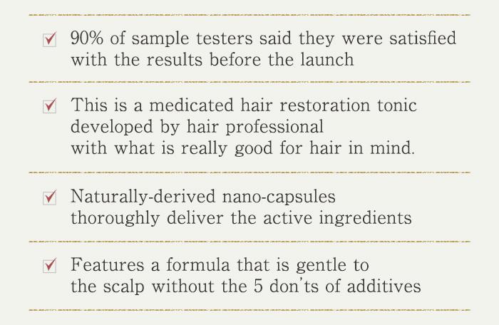 発売前モニタの満足度は90%です 毛髪のプロが女性の髪をとことん考えて開発した薬用育毛剤です 植物由来のナノカプセルがしっかりと有効成分を届けます。 5つの無添加で頭皮にやさしい処方です。