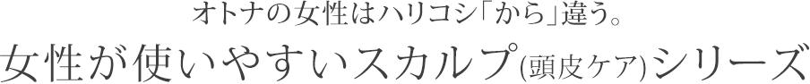 オトナの女性はハリコシ「から」違う。 女性が使いやすいスカルプ(頭皮ケア)シリーズ