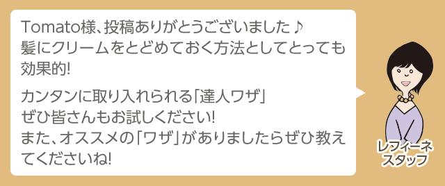 Tomato様、投稿ありがとうございました♪髪にクリームをとどめておく方法としてとっても効果的!カンタンに取り入れられる「達人ワザ」ぜひ皆さんもお試しください!また、オススメの「ワザ」がありましたらぜひ教えてくださいね!